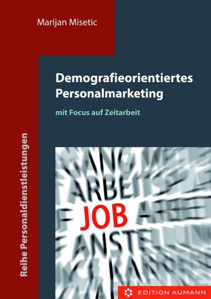 Demografieorientiertes Personalmarketing, mit Fokus auf Zeitarbeit, Marijan Misetic (E-Book)