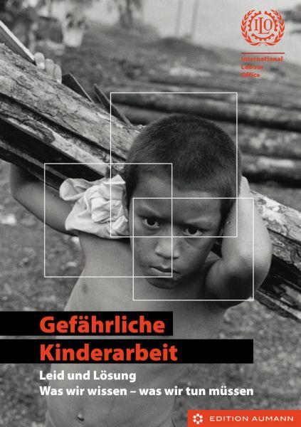 Gefährliche Kinderarbeit - Leid und Lösung. Was wir wissen - was wir tun müssen, ILO